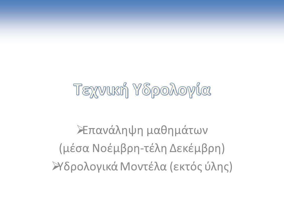  Επανάληψη μαθημάτων (μέσα Νοέμβρη-τέλη Δεκέμβρη)  Υδρολογικά Μοντέλα (εκτός ύλης)