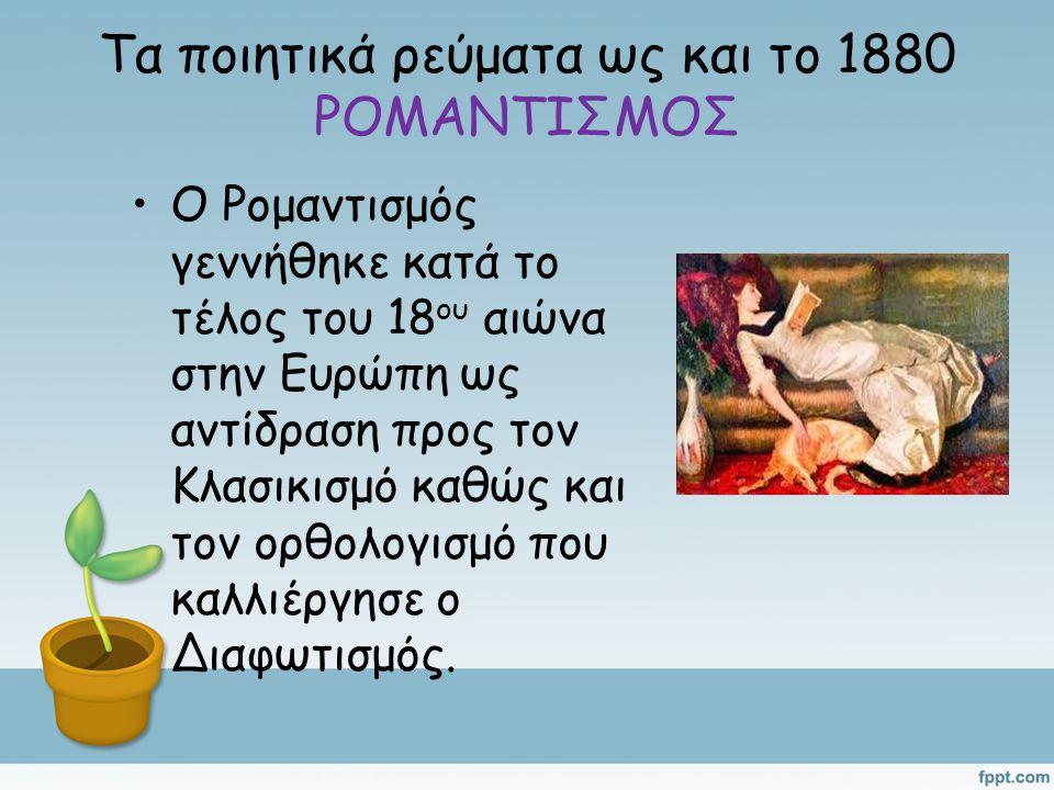 Τα ποιητικά ρεύματα ως και το 1880 ΡΟΜΑΝΤΙΣΜΟΣ Ο Ρομαντισμός γεννήθηκε κατά το τέλος του 18 ου αιώνα στην Ευρώπη ως αντίδραση προς τον Κλασικισμό καθώς και τον ορθολογισμό που καλλιέργησε ο Διαφωτισμός.