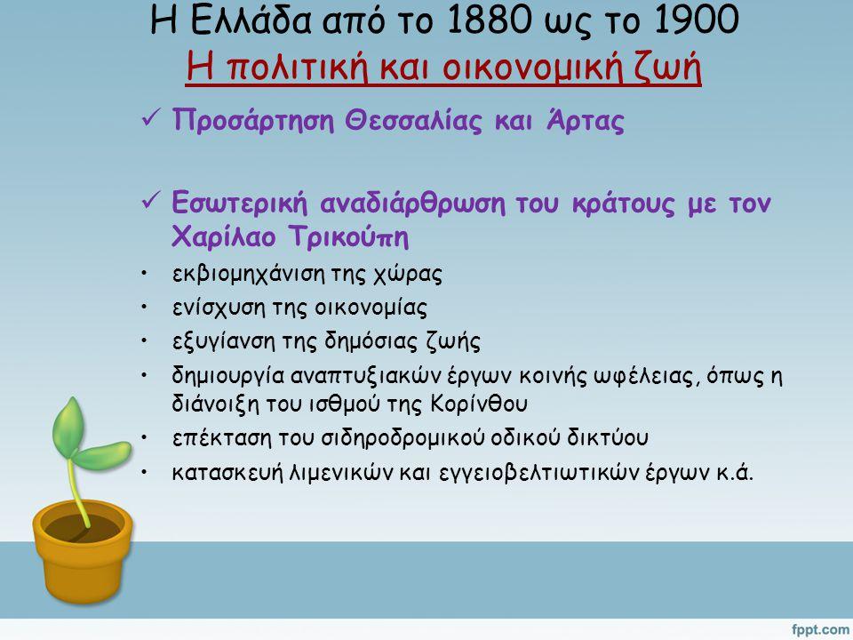 Η Ελλάδα από το 1880 ως το 1900 Η πολιτική και οικονομική ζωή Προσάρτηση Θεσσαλίας και Άρτας Εσωτερική αναδιάρθρωση του κράτους με τον Χαρίλαο Τρικούπη εκβιομηχάνιση της χώρας ενίσχυση της οικονομίας εξυγίανση της δημόσιας ζωής δημιουργία αναπτυξιακών έργων κοινής ωφέλειας, όπως η διάνοιξη του ισθμού της Κορίνθου επέκταση του σιδηροδρομικού οδικού δικτύου κατασκευή λιμενικών και εγγειοβελτιωτικών έργων κ.ά.