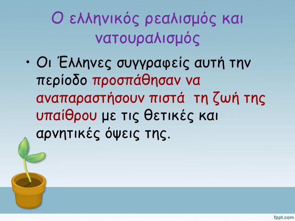 Ο ελληνικός ρεαλισμός και νατουραλισμός Οι Έλληνες συγγραφείς αυτή την περίοδο προσπάθησαν να αναπαραστήσουν πιστά τη ζωή της υπαίθρου με τις θετικές και αρνητικές όψεις της.