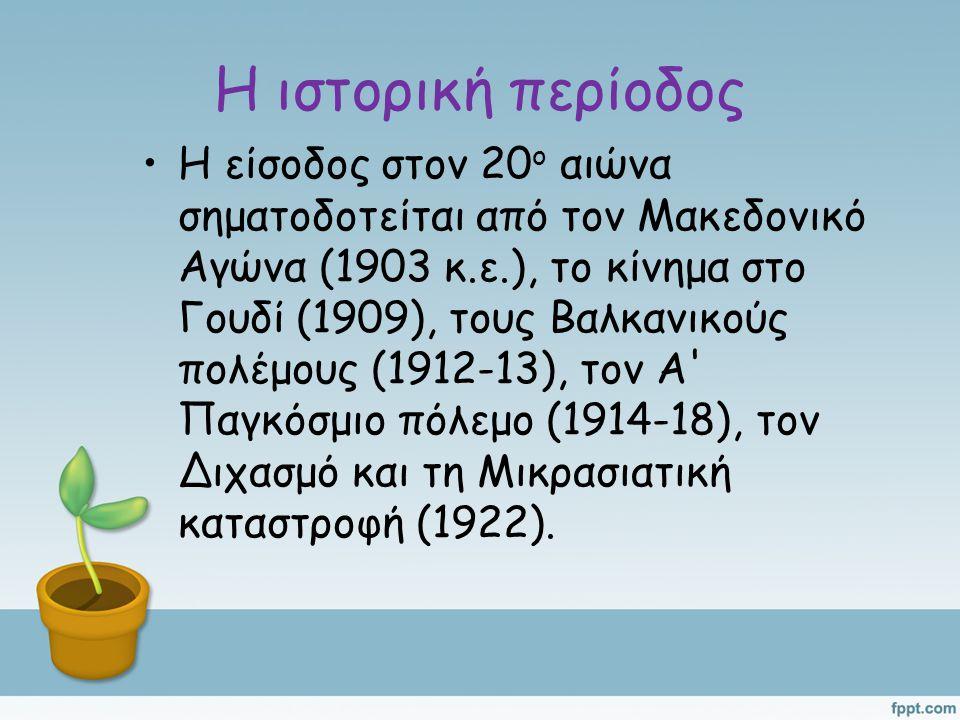 Η ιστορική περίοδος Η είσοδος στον 20 ο αιώνα σηματοδοτείται από τον Μακεδονικό Αγώνα (1903 κ.ε.), το κίνημα στο Γουδί (1909), τους Βαλκανικούς πολέμους (1912-13), τον Α Παγκόσμιο πόλεμο (1914-18), τον Διχασμό και τη Μικρασιατική καταστροφή (1922).