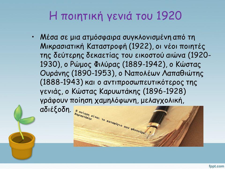 Η ποιητική γενιά του 1920 Μέσα σε μια ατμόσφαιρα συγκλονισμένη από τη Μικρασιατική Καταστροφή (1922), οι νέοι ποιητές της δεύτερης δεκαετίας του εικοστού αιώνα (1920- 1930), ο Ρώμος Φιλύρας (1889-1942), ο Κώστας Ουράνης (1890-1953), ο Ναπολέων Λαπαθιώτης (1888-1943) και ο αντιπροσωπευτικότερος της γενιάς, ο Κώστας Καρυωτάκης (1896-1928) γράφουν ποίηση χαμηλόφωνη, μελαγχολική, αδιέξοδη.