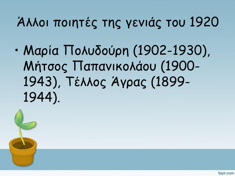 Άλλοι ποιητές της γενιάς του 1920 Μαρία Πολυδούρη (1902-1930), Μήτσος Παπανικολάου (1900- 1943), Τέλλος Άγρας (1899- 1944).