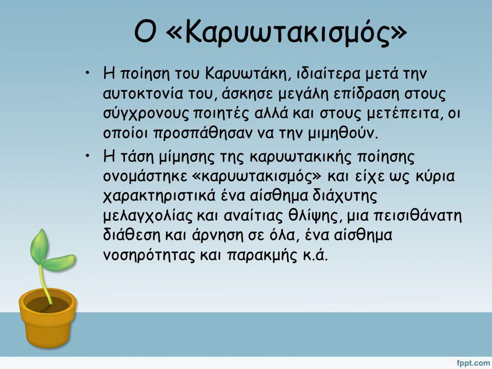 Ο «Καρυωτακισμός» Η ποίηση του Καρυωτάκη, ιδιαίτερα μετά την αυτοκτονία του, άσκησε μεγάλη επίδραση στους σύγχρονους ποιητές αλλά και στους μετέπειτα, οι οποίοι προσπάθησαν να την μιμηθούν.
