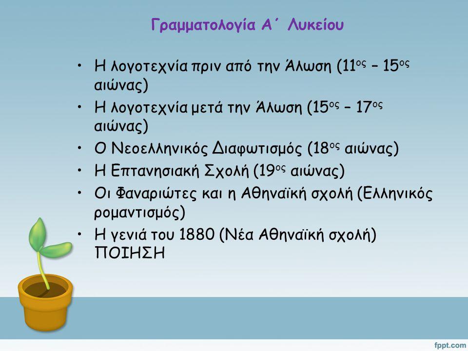 Γραμματολογία Α΄ Λυκείου Η λογοτεχνία πριν από την Άλωση (11 ος – 15 ος αιώνας) Η λογοτεχνία μετά την Άλωση (15 ος – 17 ος αιώνας) Ο Νεοελληνικός Διαφωτισμός (18 ος αιώνας) Η Επτανησιακή Σχολή (19 ος αιώνας) Οι Φαναριώτες και η Αθηναϊκή σχολή (Ελληνικός ρομαντισμός) Η γενιά του 1880 (Νέα Αθηναϊκή σχολή) ΠΟΙΗΣΗ
