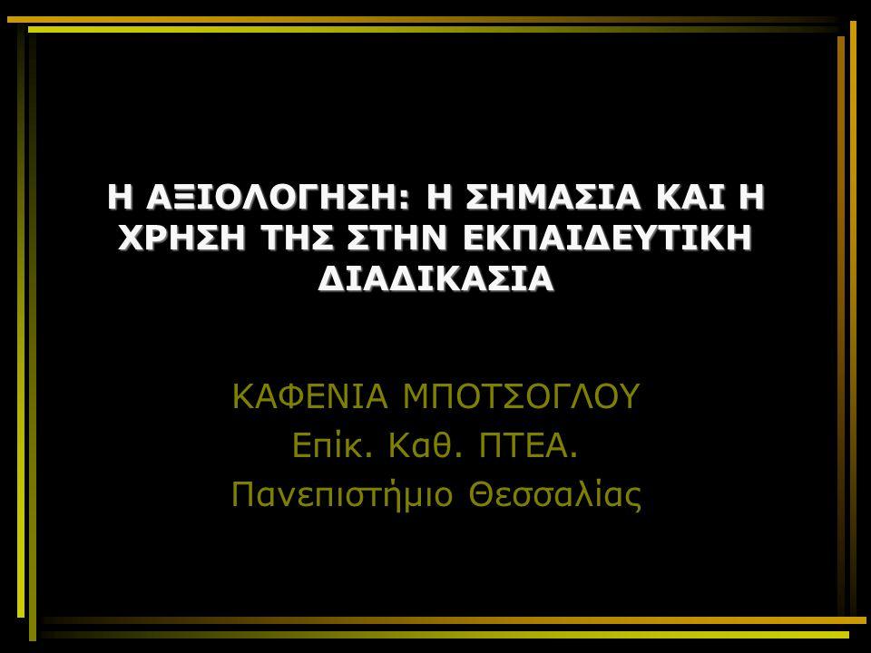H ΑΞΙΟΛΟΓΗΣΗ: Η ΣΗΜΑΣΙΑ ΚΑΙ Η ΧΡΗΣΗ ΤΗΣ ΣΤΗΝ ΕΚΠΑΙΔΕΥΤΙΚΗ ΔΙΑΔΙΚΑΣΙΑ ΚΑΦΕΝΙΑ ΜΠΟΤΣΟΓΛΟΥ Επίκ. Καθ. ΠΤΕΑ. Πανεπιστήμιο Θεσσαλίας
