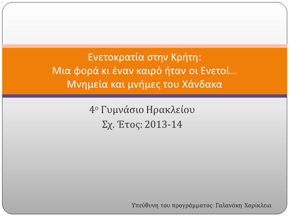 4 ο Γυμνάσιο Ηρακλείου Σχ. Έτος : 2013-14 Ενετοκρατία στην Κρήτη : Μια φορά κι έναν καιρό ήταν οι Ενετοί … Μνημεία και μνήμες του Χάνδακα Υπεύθυνη του