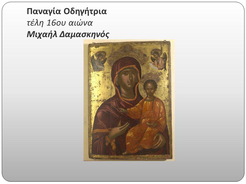 Παναγία Οδηγήτρια τέλη 16 ου αιώνα Μιχαήλ Δαμασκηνός