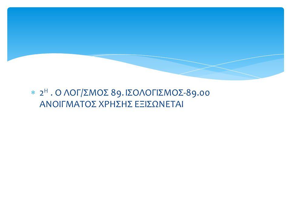  2 Η. Ο ΛΟΓ/ΣΜΟΣ 89. ΙΣΟΛΟΓΙΣΜΟΣ-89.00 ΑΝΟΙΓΜΑΤΟΣ ΧΡΗΣΗΣ ΕΞΙΣΩΝΕΤΑΙ