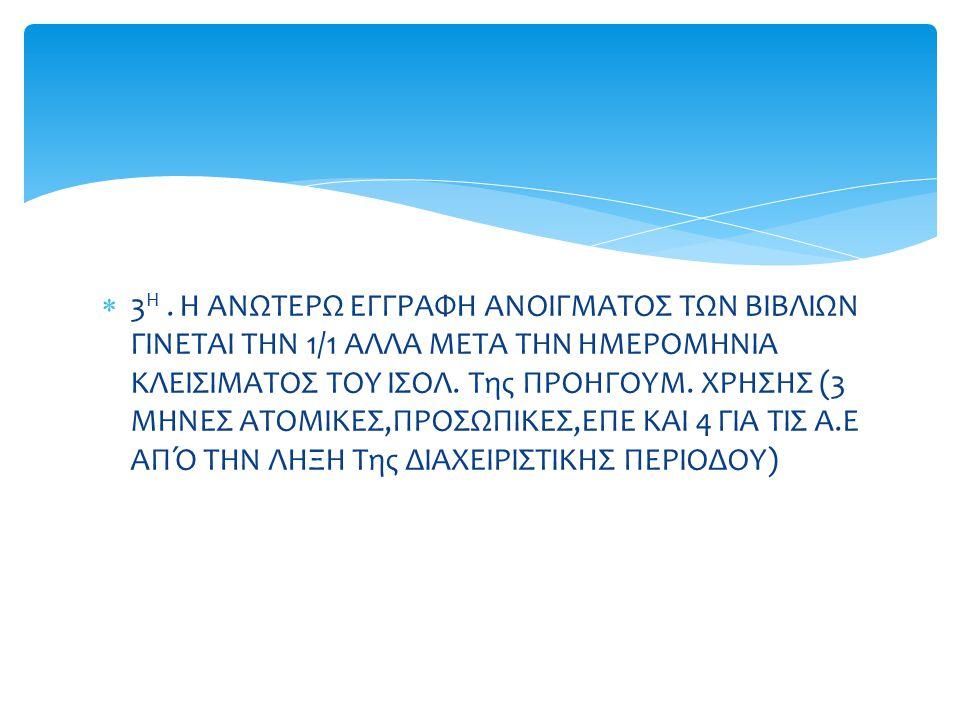  3 Η. Η ΑΝΩΤΕΡΩ ΕΓΓΡΑΦΗ ΑΝΟΙΓΜΑΤΟΣ ΤΩΝ ΒΙΒΛΙΩΝ ΓΙΝΕΤΑΙ ΤΗΝ 1/1 ΑΛΛΑ ΜΕΤΑ ΤΗΝ ΗΜΕΡΟΜΗΝΙΑ ΚΛΕΙΣΙΜΑΤΟΣ ΤΟΥ ΙΣΟΛ. Της ΠΡΟΗΓΟΥΜ. ΧΡΗΣΗΣ (3 ΜΗΝΕΣ ΑΤΟΜΙΚΕΣ,