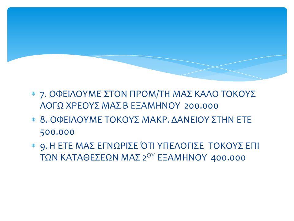  7. ΟΦΕΙΛΟΥΜΕ ΣΤΟΝ ΠΡΟΜ/ΤΗ ΜΑΣ ΚΑΛΟ ΤΟΚΟΥΣ ΛΟΓΩ ΧΡΕΟΥΣ ΜΑΣ Β ΕΞΑΜΗΝΟΥ 200.000  8. ΟΦΕΙΛΟΥΜΕ ΤΟΚΟΥΣ ΜΑΚΡ. ΔΑΝΕΙΟΥ ΣΤΗΝ ΕΤΕ 500.000  9. Η ΕΤΕ ΜΑΣ ΕΓΝ