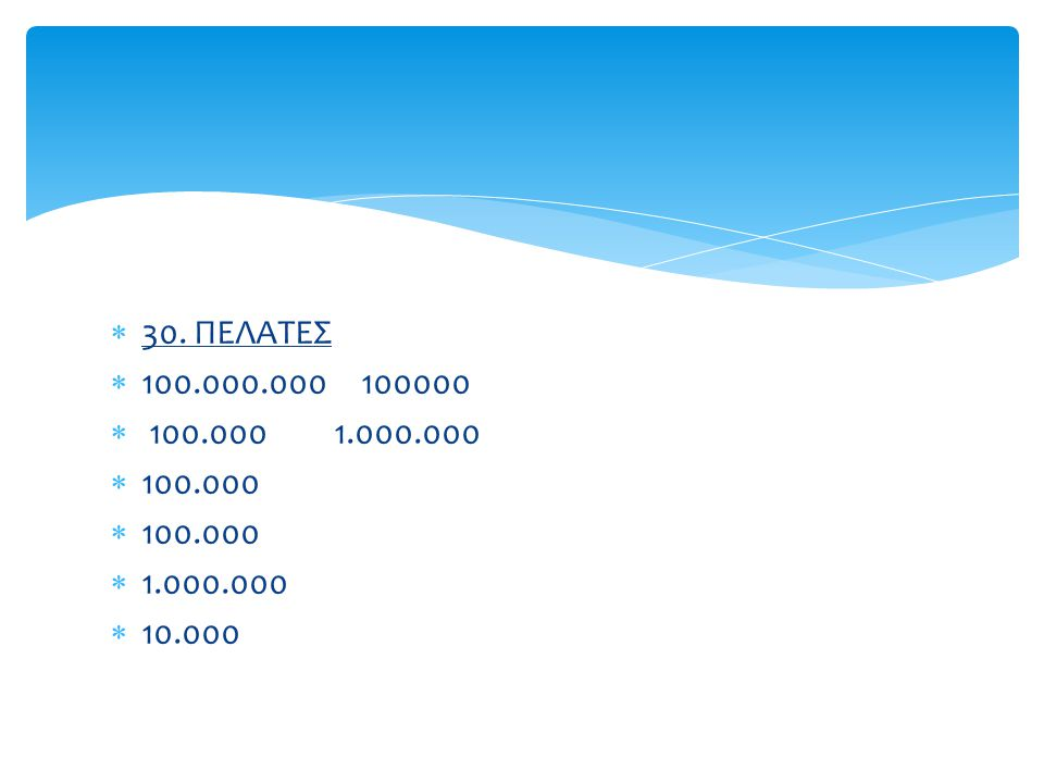  30. ΠΕΛΑΤΕΣ  100.000.000 100000  100.000 1.000.000  100.000  1.000.000  10.000