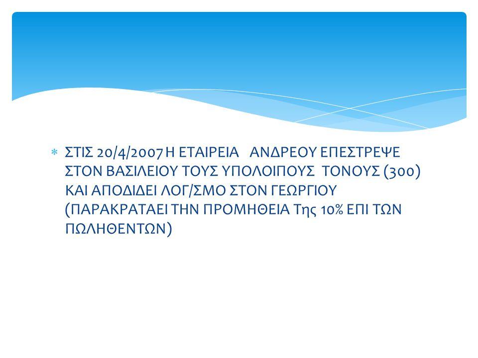  ΣΤΙΣ 20/4/2007 Η ΕΤΑΙΡΕΙΑ ΑΝΔΡΕΟΥ ΕΠΕΣΤΡΕΨΕ ΣΤΟΝ ΒΑΣΙΛΕΙΟΥ ΤΟΥΣ ΥΠΟΛΟΙΠΟΥΣ ΤΟΝΟΥΣ (300) ΚΑΙ ΑΠΟΔΙΔΕΙ ΛΟΓ/ΣΜΟ ΣΤΟΝ ΓΕΩΡΓΙΟΥ (ΠΑΡΑΚΡΑΤΑΕΙ ΤΗΝ ΠΡΟΜΗΘΕΙ
