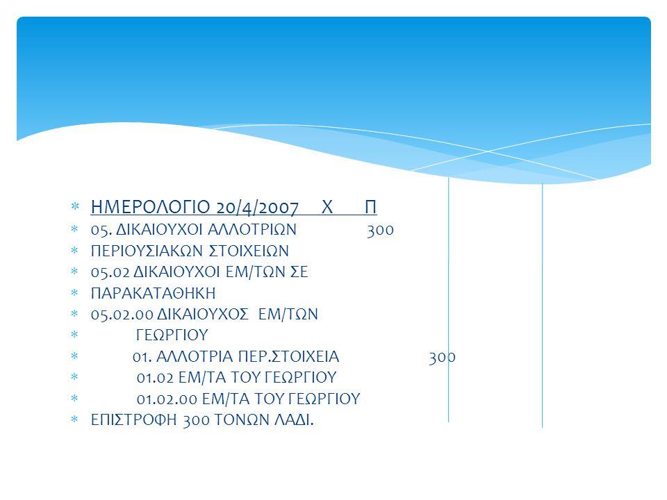  ΗΜΕΡΟΛΟΓΙΟ 20/4/2007 Χ Π  05. ΔΙΚΑΙΟΥΧΟΙ ΑΛΛΟΤΡΙΩΝ 300  ΠΕΡΙΟΥΣΙΑΚΩΝ ΣΤΟΙΧΕΙΩΝ  05.02 ΔΙΚΑΙΟΥΧΟΙ ΕΜ/ΤΩΝ ΣΕ  ΠΑΡΑΚΑΤΑΘΗΚΗ  05.02.00 ΔΙΚΑΙΟΥΧΟΣ Ε