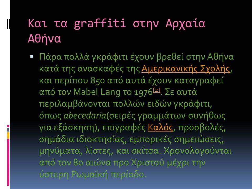 Και τα graffiti στην Αρχαία Αθήνα  Πάρα πολλά γκράφιτι έχουν βρεθεί στην Αθήνα κατά της ανασκαφές της Αμερικανικής Σχολής, και περίπου 850 από αυτά έ