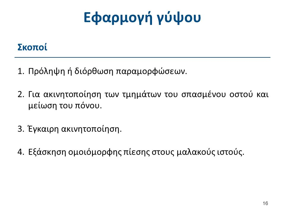 Εφαρμογή γύψου Σκοποί 1.Πρόληψη ή διόρθωση παραμορφώσεων. 2.Για ακινητοποίηση των τμημάτων του σπασμένου οστού και μείωση του πόνου. 3.Έγκαιρη ακινητο