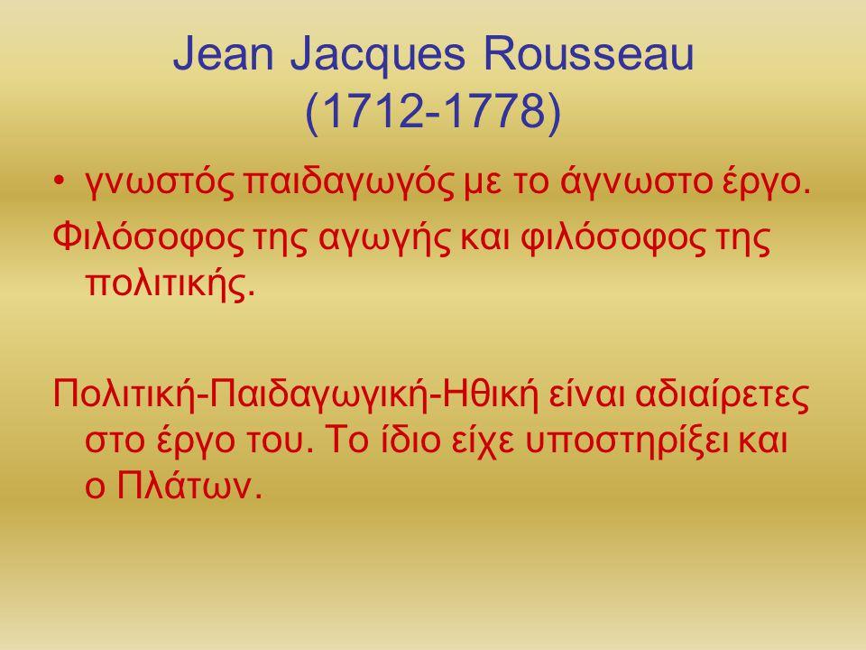 Jean Jacques Rousseau (1712-1778) γνωστός παιδαγωγός με το άγνωστο έργο. Φιλόσοφος της αγωγής και φιλόσοφος της πολιτικής. Πολιτική-Παιδαγωγική-Ηθική
