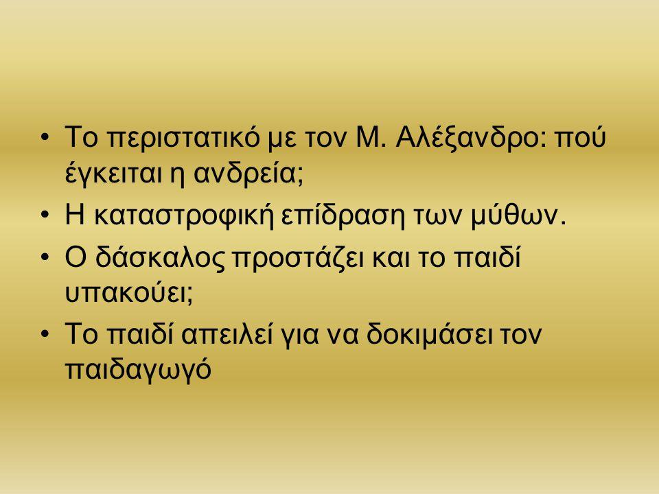 Το περιστατικό με τον Μ. Αλέξανδρο: πού έγκειται η ανδρεία; Η καταστροφική επίδραση των μύθων. Ο δάσκαλος προστάζει και το παιδί υπακούει; Το παιδί απ