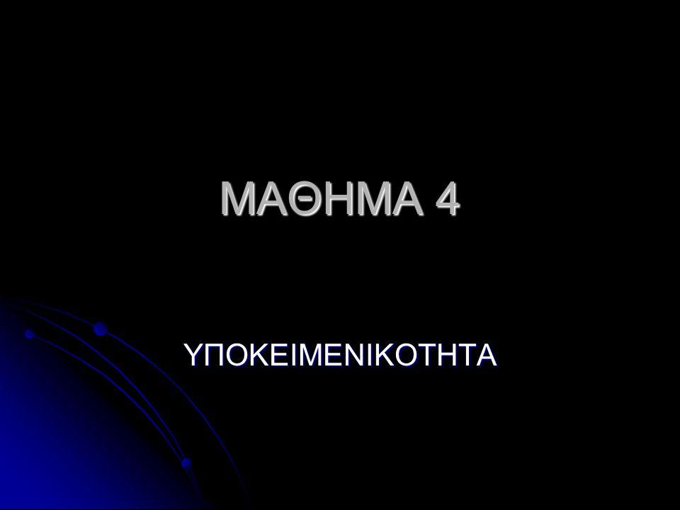 MAΘΗΜΑ 4 ΥΠΟΚΕΙΜΕΝΙΚΟΤΗΤΑ