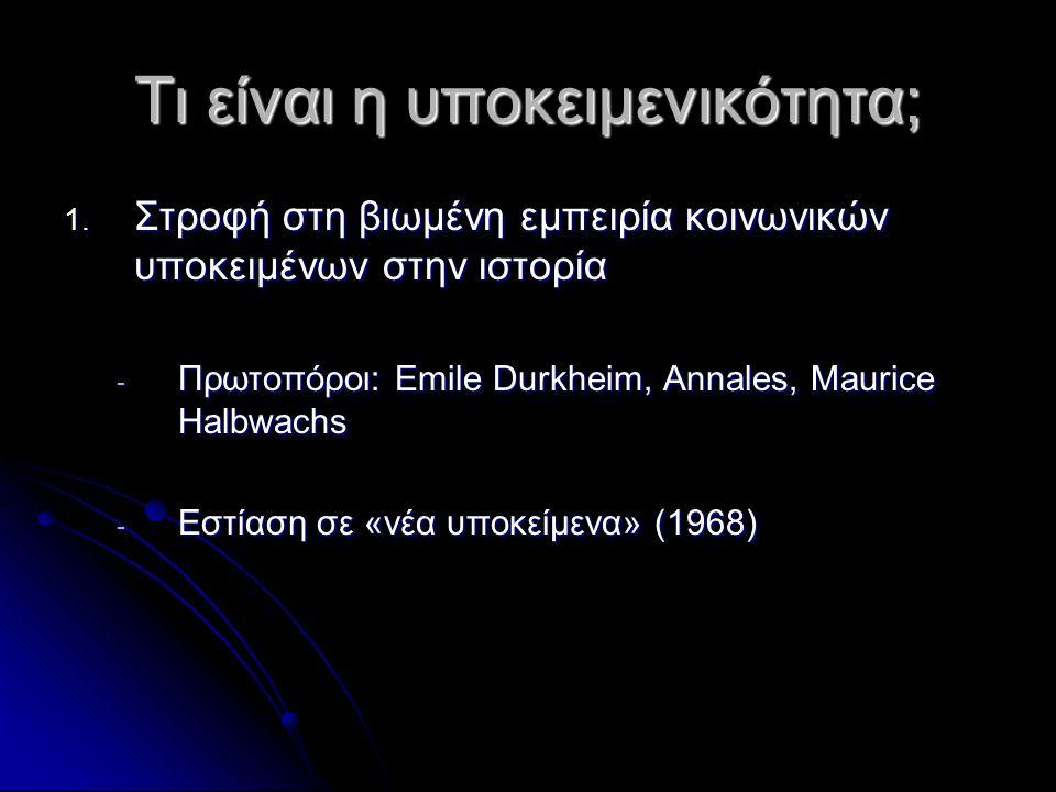 Τι είναι η υποκειμενικότητα; 1. Στροφή στη βιωμένη εμπειρία κοινωνικών υποκειμένων στην ιστορία - Πρωτοπόροι: Emile Durkheim, Annales, Maurice Halbwac