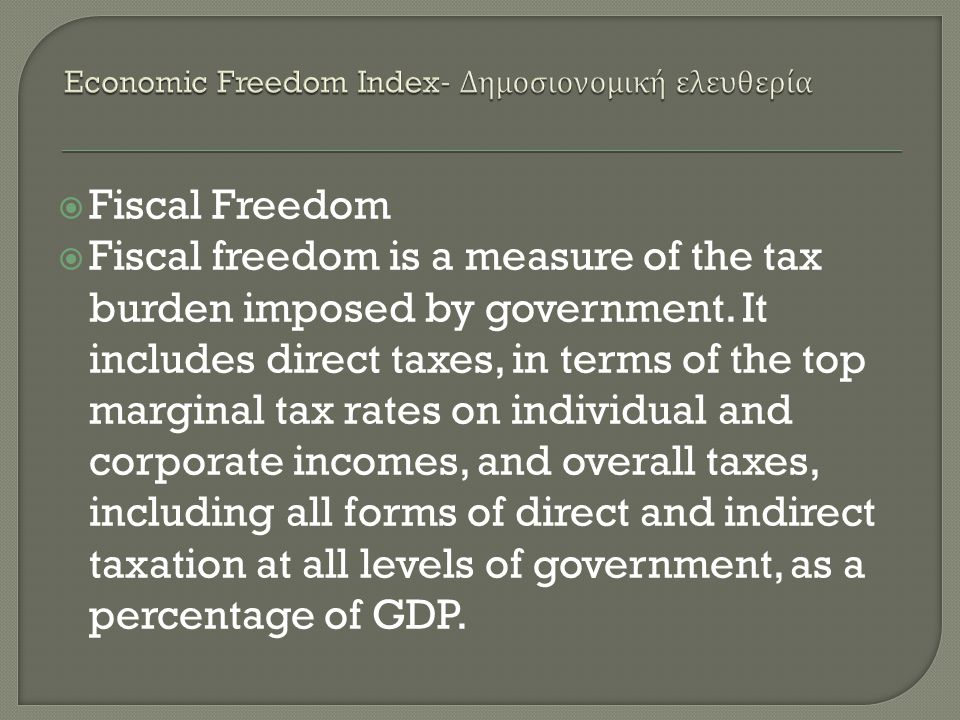  Fiscal Freedom  Fiscal freedom is a measure of the tax burden imposed by government. It includes direct taxes, in terms of the top marginal tax rat