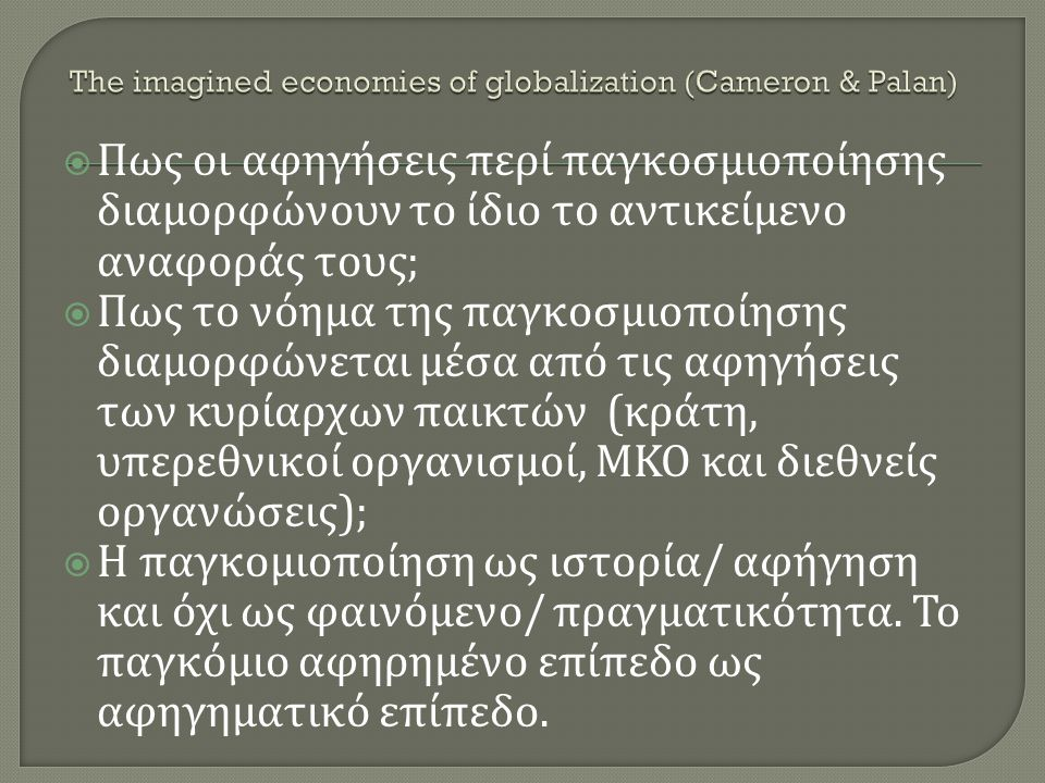  Πως οι αφηγήσεις περί παγκοσμιοποίησης διαμορφώνουν το ίδιο το αντικείμενο αναφοράς τους ;  Πως το νόημα της παγκοσμιοποίησης διαμορφώνεται μέσα από τις αφηγήσεις των κυρίαρχων παικτών ( κράτη, υπερεθνικοί οργανισμοί, ΜΚΟ και διεθνείς οργανώσεις );  Η παγκομιοποίηση ως ιστορία / αφήγηση και όχι ως φαινόμενο / πραγματικότητα.