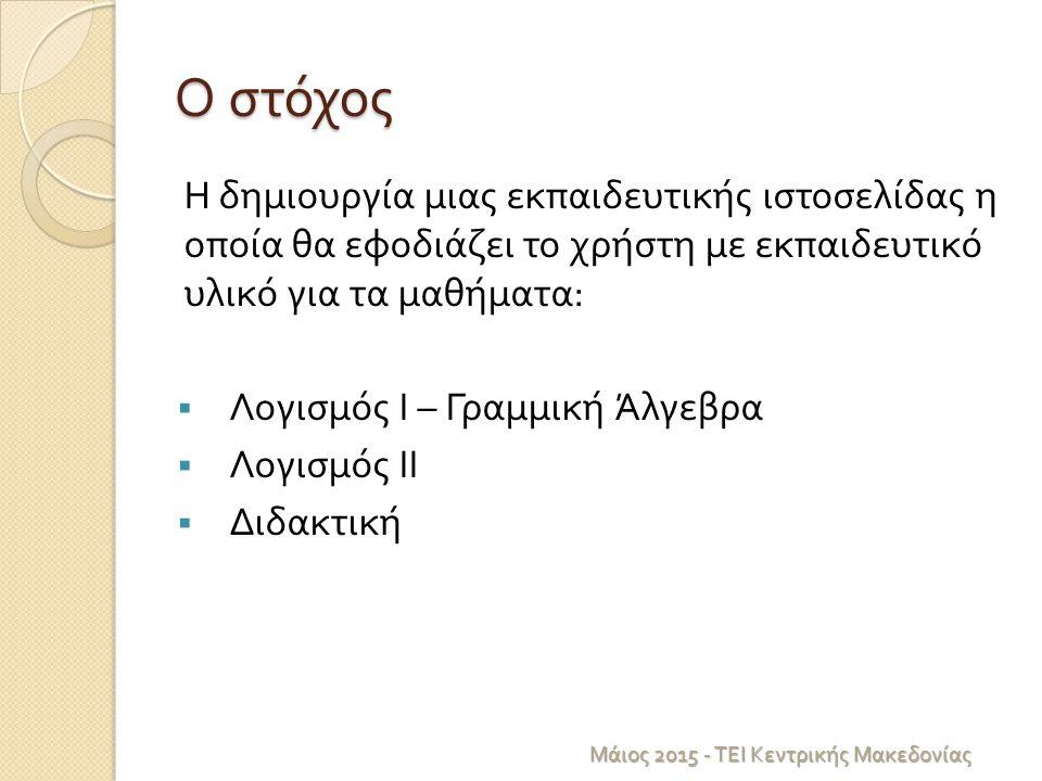 Ο στόχος Η δημιουργία μιας εκπαιδευτικής ιστοσελίδας η οποία θα εφοδιάζει το χρήστη με εκπαιδευτικό υλικό για τα μαθήματα :  Λογισμός Ι – Γραμμική Άλγεβρα  Λογισμός ΙΙ  Διδακτική Μάιος 2015 - ΤΕΙ Κεντρικής Μακεδονίας