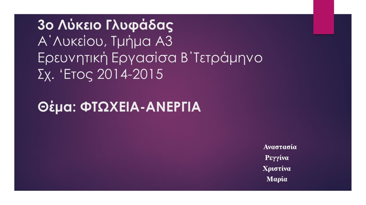 3o Λύκειο Γλυφάδας Α΄Λυκείου, Τμήμα Α3 Ερευνητική Εργασίσα Β΄Τετράμηνο Σχ. 'Ετος 2014-2015 Θέμα: ΦΤΩΧΕΙΑ-ΑΝΕΡΓΙΑ Αναστασία Ρεγγίνα Χριστίνα Μαρία