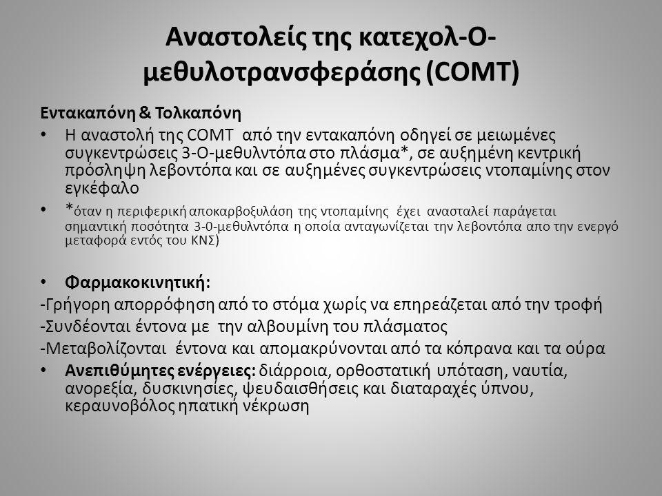 Αναστολείς της κατεχολ-Ο- μεθυλοτρανσφεράσης (COMT) Εντακαπόνη & Τολκαπόνη Η αναστολή της COMT από την εντακαπόνη οδηγεί σε μειωμένες συγκεντρώσεις 3-Ο-μεθυλντόπα στο πλάσμα*, σε αυξημένη κεντρική πρόσληψη λεβοντόπα και σε αυξημένες συγκεντρώσεις ντοπαμίνης στον εγκέφαλο * όταν η περιφερική αποκαρβοξυλάση της ντοπαμίνης έχει ανασταλεί παράγεται σημαντική ποσότητα 3-0-μεθυλντόπα η οποία ανταγωνίζεται την λεβοντόπα απο την ενεργό μεταφορά εντός του ΚΝΣ) Φαρμακοκινητική: -Γρήγορη απορρόφηση από το στόμα χωρίς να επηρεάζεται από την τροφή -Συνδέονται έντονα με την αλβουμίνη του πλάσματος -Μεταβολίζονται έντονα και απομακρύνονται από τα κόπρανα και τα ούρα Ανεπιθύμητες ενέργειες: διάρροια, ορθοστατική υπόταση, ναυτία, ανορεξία, δυσκινησίες, ψευδαισθήσεις και διαταραχές ύπνου, κεραυνοβόλος ηπατική νέκρωση