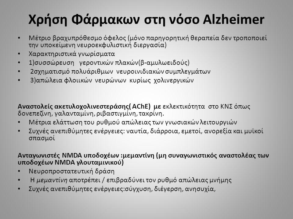 Χρήση Φάρμακων στη νόσο Alzheimer Μέτριο βραχυπρόθεσμο όφελος (μόνο παρηγορητική θεραπεία δεν τροποποιεί την υποκείμενη νευροεκφυλιστική διεργασία) Χαρακτηριστικά γνωρίσματα 1)συσσώρευση γεροντικών πλακών(β-αμυλωειδούς) 2σχηματισμό πολυάριθμων νευροινιδιακών συμπλεγμάτων 3)απώλεια φλοιικών νευρώνων κυρίως χολινεργικών Αναστολείς ακετυλοχολινεστεράσης( AChE) με εκλεκτικότητα στο ΚΝΣ όπως δονεπεζίνη, γαλανταμίνη, ριβαστιγμίνη, τακρίνη.