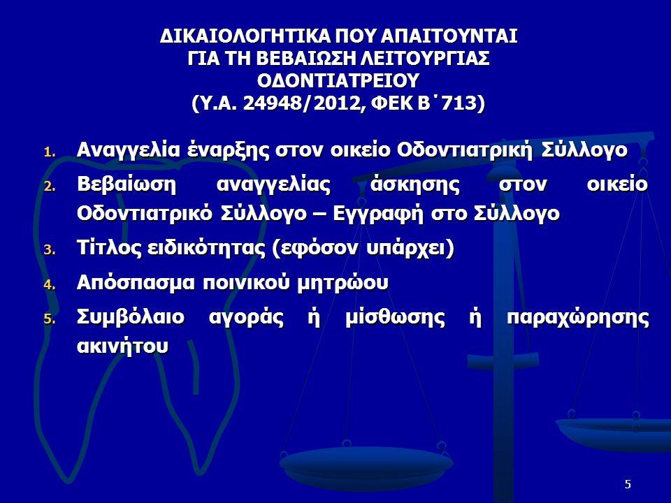 55 ΔΙΚΑΙΟΛΟΓΗΤΙΚΑ ΠΟΥ ΑΠΑΙΤΟΥΝΤΑΙ ΓΙΑ ΤΗ ΒΕΒΑΙΩΣΗ ΛΕΙΤΟΥΡΓΙΑΣ ΟΔΟΝΤΙΑΤΡΕΙΟΥ (Υ.Α. 24948/2012, ΦΕΚ Β΄713) 1. Αναγγελία έναρξης στον οικείο Οδοντιατρική