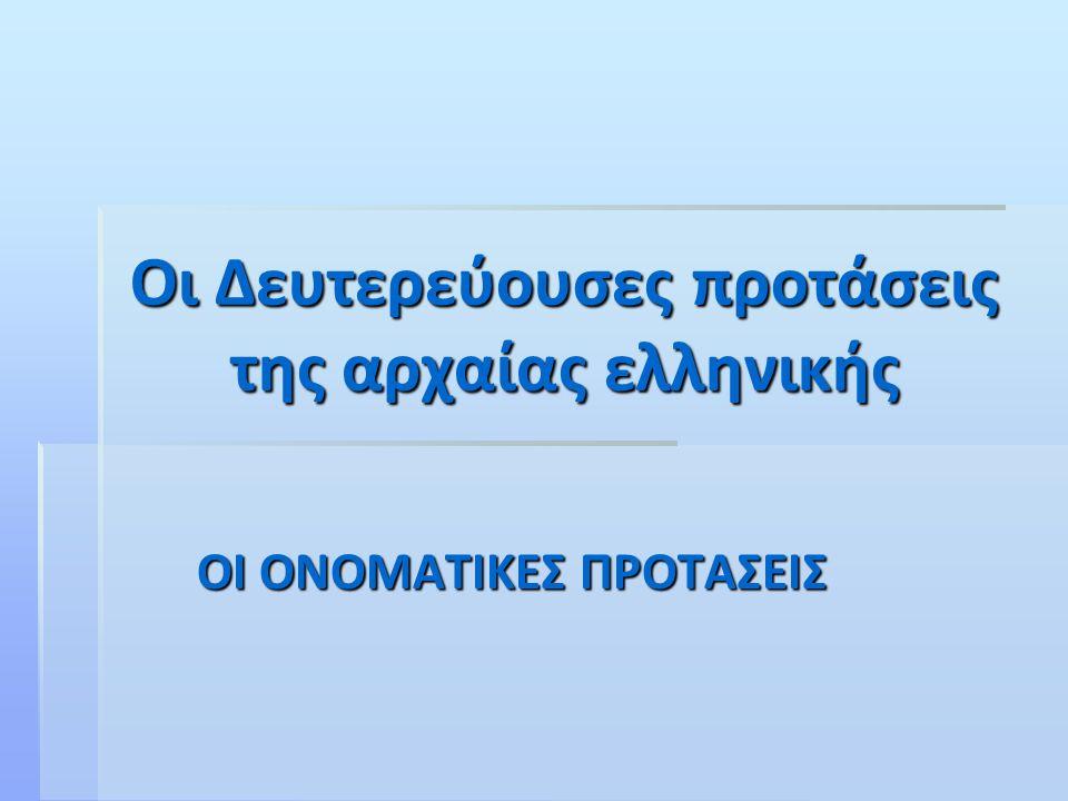 Οι Δευτερεύουσες προτάσεις της αρχαίας ελληνικής ΟΙ ΟΝΟΜΑΤΙΚΕΣ ΠΡΟΤΑΣΕΙΣ