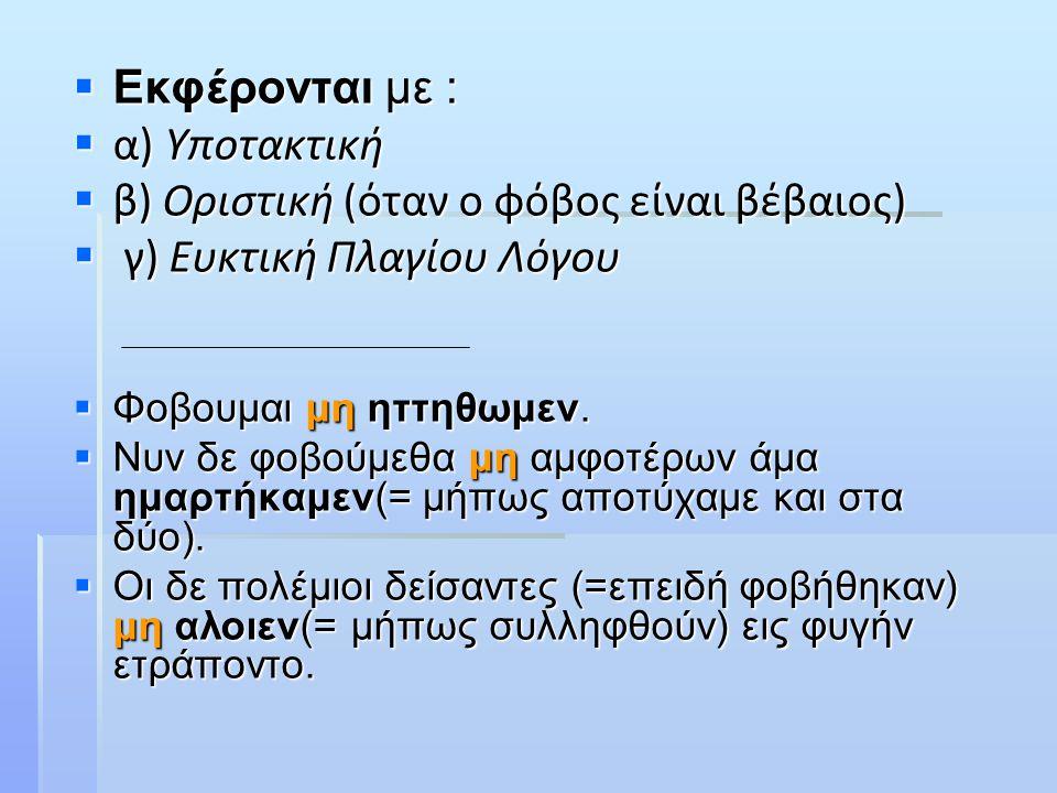  Εκφέρονται με :  α) Υποτακτική  β) Οριστική (όταν ο φόβος είναι βέβαιος)  γ) Ευκτική Πλαγίου Λόγου  Φοβουμαι μη ηττηθωμεν.