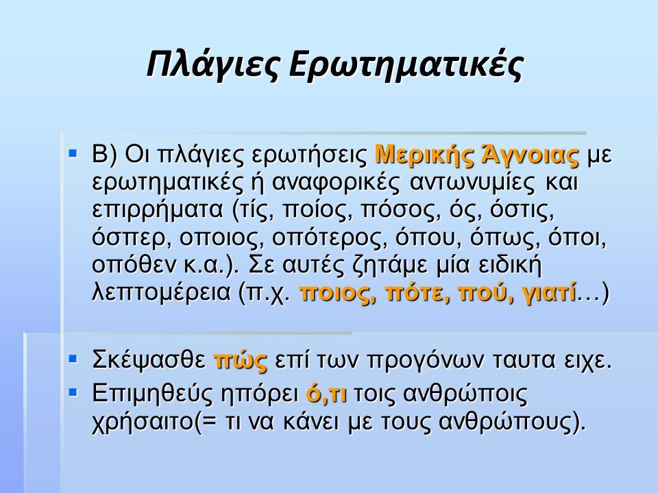 Πλάγιες Ερωτηματικές  Β) Οι πλάγιες ερωτήσεις Μερικής Άγνοιας με ερωτηματικές ή αναφορικές αντωνυμίες και επιρρήματα (τίς, ποίος, πόσος, ός, όστις, όσπερ, οποιος, οπότερος, όπου, όπως, όποι, οπόθεν κ.α.).