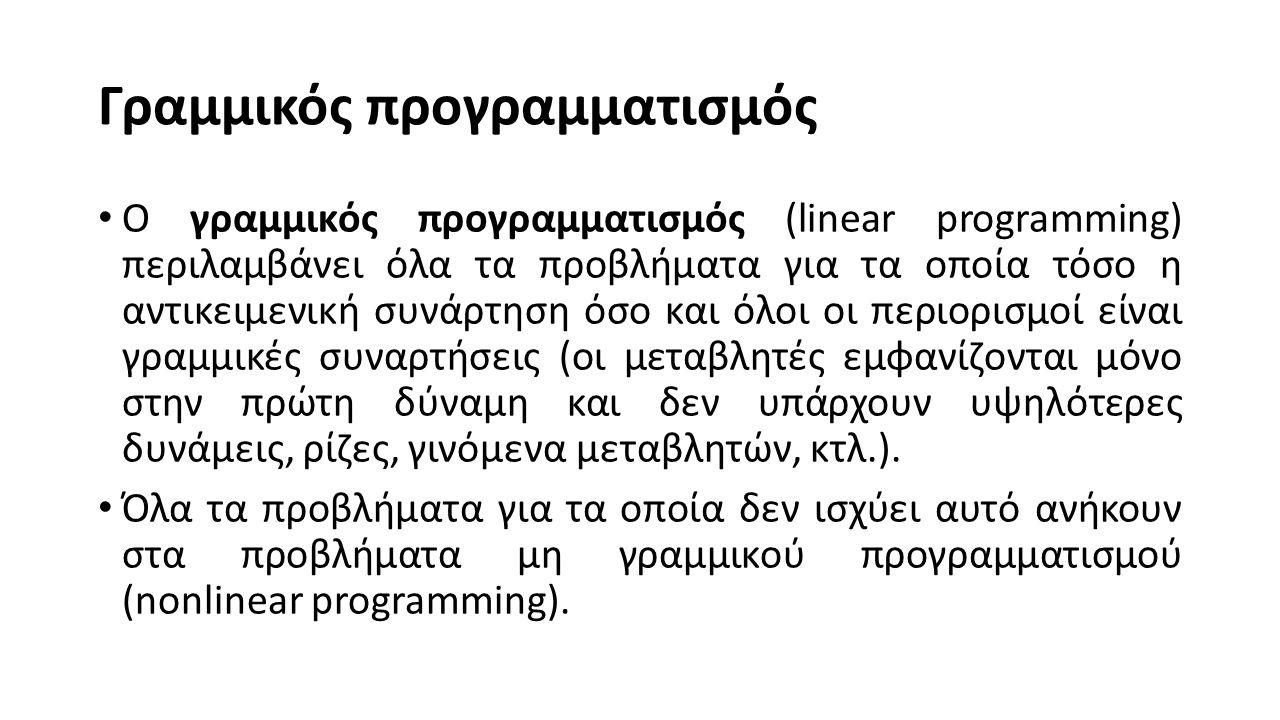 Γραμμικός προγραμματισμός Ο γραμμικός προγραμματισμός (linear programming) περιλαμβάνει όλα τα προβλήματα για τα οποία τόσο η αντικειμενική συνάρτηση όσο και όλοι οι περιορισμοί είναι γραμμικές συναρτήσεις (οι μεταβλητές εμφανίζονται μόνο στην πρώτη δύναμη και δεν υπάρχουν υψηλότερες δυνάμεις, ρίζες, γινόμενα μεταβλητών, κτλ.).