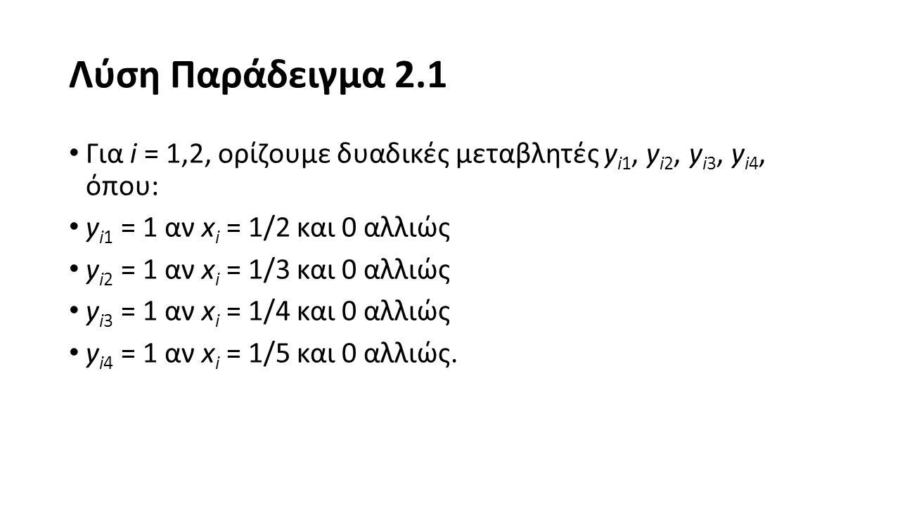 Λύση Παράδειγμα 2.1 Για i = 1,2, ορίζουμε δυαδικές μεταβλητές y i1, y i2, y i3, y i4, όπου: y i1 = 1 αν x i = 1/2 και 0 αλλιώς y i2 = 1 αν x i = 1/3 και 0 αλλιώς y i3 = 1 αν x i = 1/4 και 0 αλλιώς y i4 = 1 αν x i = 1/5 και 0 αλλιώς.