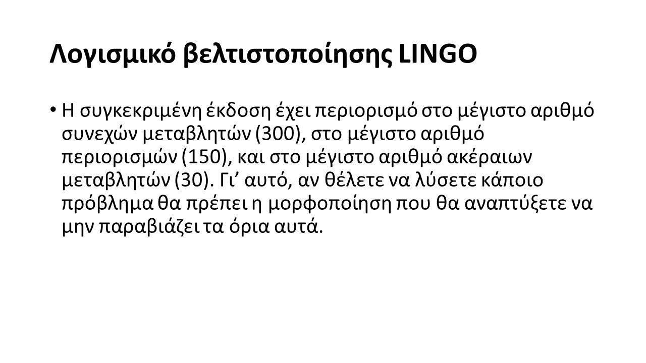 Λογισμικό βελτιστοποίησης LINGO Η συγκεκριμένη έκδοση έχει περιορισμό στο μέγιστο αριθμό συνεχών μεταβλητών (300), στο μέγιστο αριθμό περιορισμών (150), και στο μέγιστο αριθμό ακέραιων μεταβλητών (30).