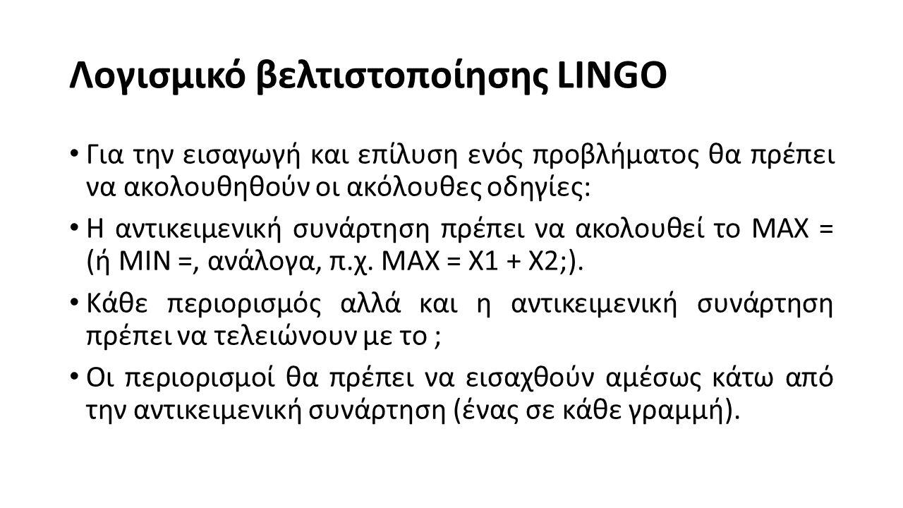 Λογισμικό βελτιστοποίησης LINGO Για την εισαγωγή και επίλυση ενός προβλήματος θα πρέπει να ακολουθηθούν οι ακόλουθες οδηγίες: Η αντικειμενική συνάρτηση πρέπει να ακολουθεί το ΜΑΧ = (ή ΜΙΝ =, ανάλογα, π.χ.