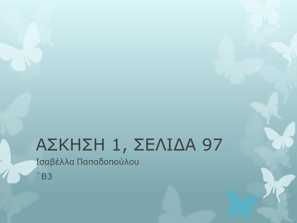 ΑΣΚΗΣΗ 1, ΣΕΛΙΔΑ 97 Ισαβέλλα Παπαδοπούλου ΄Β3