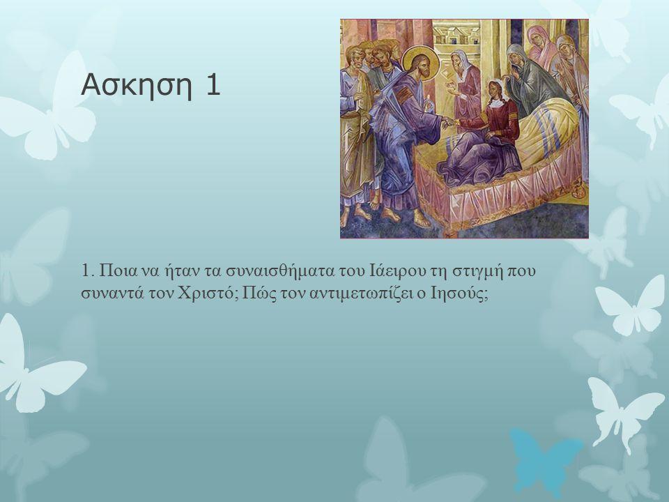ΑΠΑΝΤΗΣΗ  Ο Ιάειρος την στιγμή που συναντά τον Ιησού και με μεγάλη αγωνία του λέει πως η κόρη του είναι ετοιμοθάνατη, νιώθει άγχος, θλίψη αλλά και μια αδυναμία στο να βοηθήσει την μικρή κόρη του από το να αποφύγει τον θάνατο.