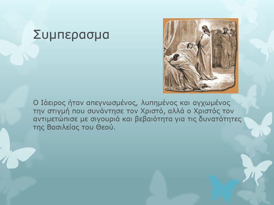 Συμπερασμα Ο Ιάειρος ήταν απεγνωσμένος, λυπημένος και αγχωμένος την στιγμή που συνάντησε τον Χριστό, αλλά ο Χριστός τον αντιμετώπισε με σιγουριά και βεβαιότητα για τις δυνατότητες της Βασιλείας του Θεού.