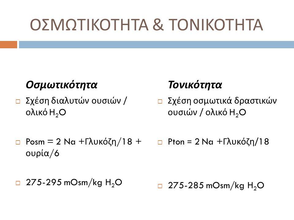 ΟΣΜΩΤΙΚΟΤΗΤΑ & ΤΟΝΙΚΟΤΗΤΑ Οσμωτικότητα  Σχέση διαλυτών ουσιών / ολικό H 2 O  Posm = 2 Na + Γλυκόζη /18 + ουρία /6  275-295 mOsm/kg H 2 O Τονικότητα  Σχέση οσμωτικά δραστικών ουσιών / ολικό H 2 O  Pton = 2 Na + Γλυκόζη /18  275-285 mOsm/kg H 2 O