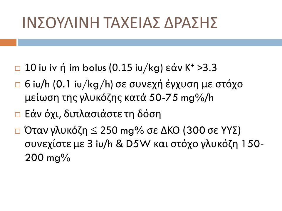 ΙΝΣΟΥΛΙΝΗ ΤΑΧΕΙΑΣ ΔΡΑΣΗΣ  10 iu iv ή im bolus (0.15 iu/kg) εάν Κ + >3.3  6 iu/h (0.1 iu/kg/h) σε συνεχή έγχυση με στόχο μείωση της γλυκόζης κατά 50-75 mg%/h  Εάν όχι, διπλασιάστε τη δόση  Όταν γλυκόζη  250 mg% σε ΔΚΟ (300 σε ΥΥΣ ) συνεχίστε με 3 iu/h & D5W και στόχο γλυκόζη 150- 200 mg%