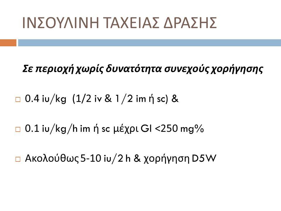 ΙΝΣΟΥΛΙΝΗ ΤΑΧΕΙΑΣ ΔΡΑΣΗΣ Σε περιοχή χωρίς δυνατότητα συνεχούς χορήγησης  0.4 iu/kg (1/2 iv & 1/2 im ή sc) &  0.1 iu/kg/h im ή sc μέχρι Gl <250 mg% 