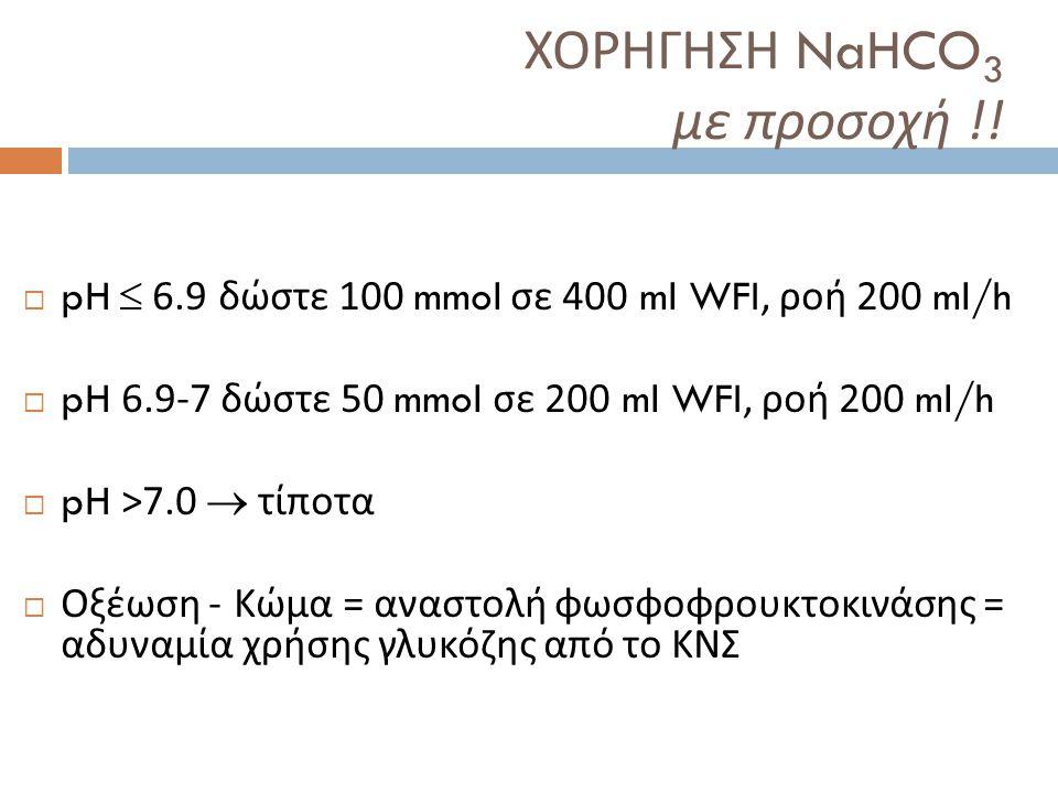 ΧΟΡΗΓΗΣΗ NaHCO 3 με προσοχή !!  pH  6.9 δώστε 100 mmol σε 400 ml WFI, ροή 200 ml/h  pH 6.9-7 δώστε 50 mmol σε 200 ml WFI, ροή 200 ml/h  pH >7.0 