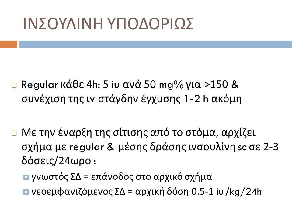 ΙΝΣΟΥΛΙΝΗ ΥΠΟΔΟΡΙΩΣ  Regular κάθε 4h: 5 iu ανά 50 mg% για >150 & συνέχιση της ι v στάγδην έγχυσης 1-2 h ακόμη  Με την έναρξη της σίτισης από το στόμα, αρχίζει σχήμα με regular & μέσης δράσης ινσουλίνη sc σε 2-3 δόσεις /24 ωρο :  γνωστός ΣΔ = επάνοδος στο αρχικό σχήμα  νεοεμφανιζόμενος ΣΔ = αρχική δόση 0.5-1 iu /kg/24h