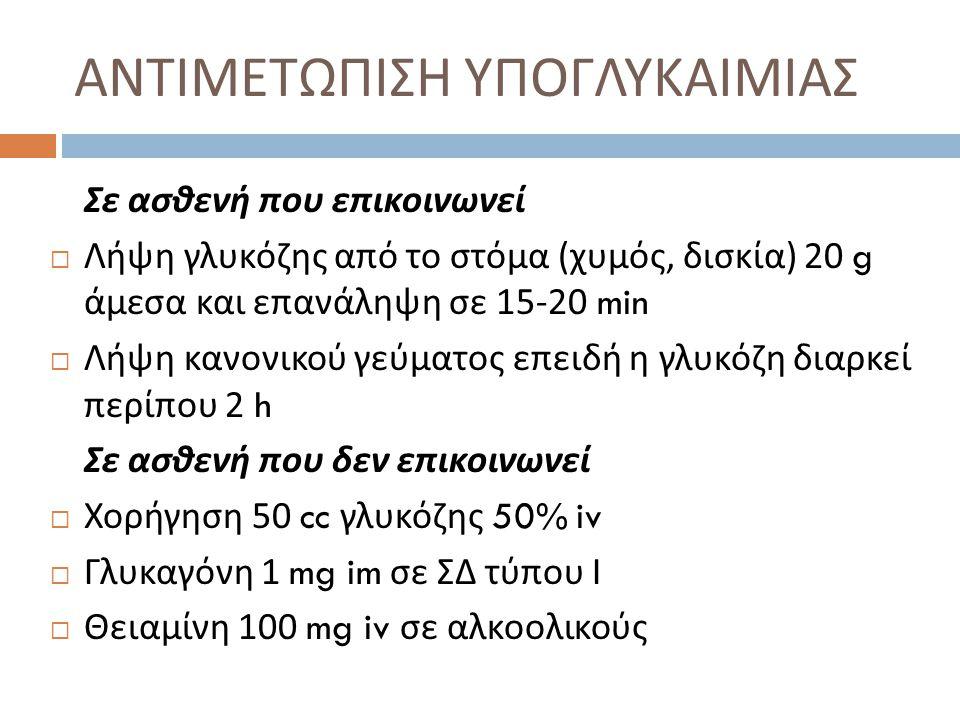 ΑΝΤΙΜΕΤΩΠΙΣΗ ΥΠΟΓΛΥΚΑΙΜΙΑΣ Σε ασθενή που επικοινωνεί  Λήψη γλυκόζης από το στόμα ( χυμός, δισκία ) 20 g άμεσα και επανάληψη σε 15-20 min  Λήψη κανονικού γεύματος επειδή η γλυκόζη διαρκεί περίπου 2 h Σε ασθενή που δεν επικοινωνεί  Χορήγηση 50 cc γλυκόζης 50% iv  Γλυκαγόνη 1 mg im σε ΣΔ τύπου Ι  Θειαμίνη 100 mg iv σε αλκοολικούς