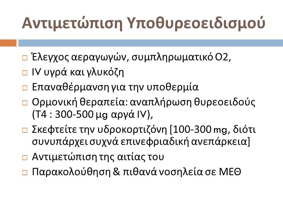 Αντιμετώπιση Υποθυρεοειδισμού  Έλεγχος αεραγωγών, συμπληρωματικό Ο 2,  IV υγρά και γλυκόζη  Επαναθέρμανση για την υποθερμία  Ορμονική θεραπεία : αναπλήρωση θυρεοειδούς ( Τ 4 : 300-500 μ g αργά IV),  Σκεφτείτε την υδροκορτιζόνη [100-300 mg, διότι συνυπάρχει συχνά επινεφριαδική ανεπάρκεια ]  Αντιμετώπιση της αιτίας του  Παρακολούθηση & πιθανά νοσηλεία σε ΜΕΘ