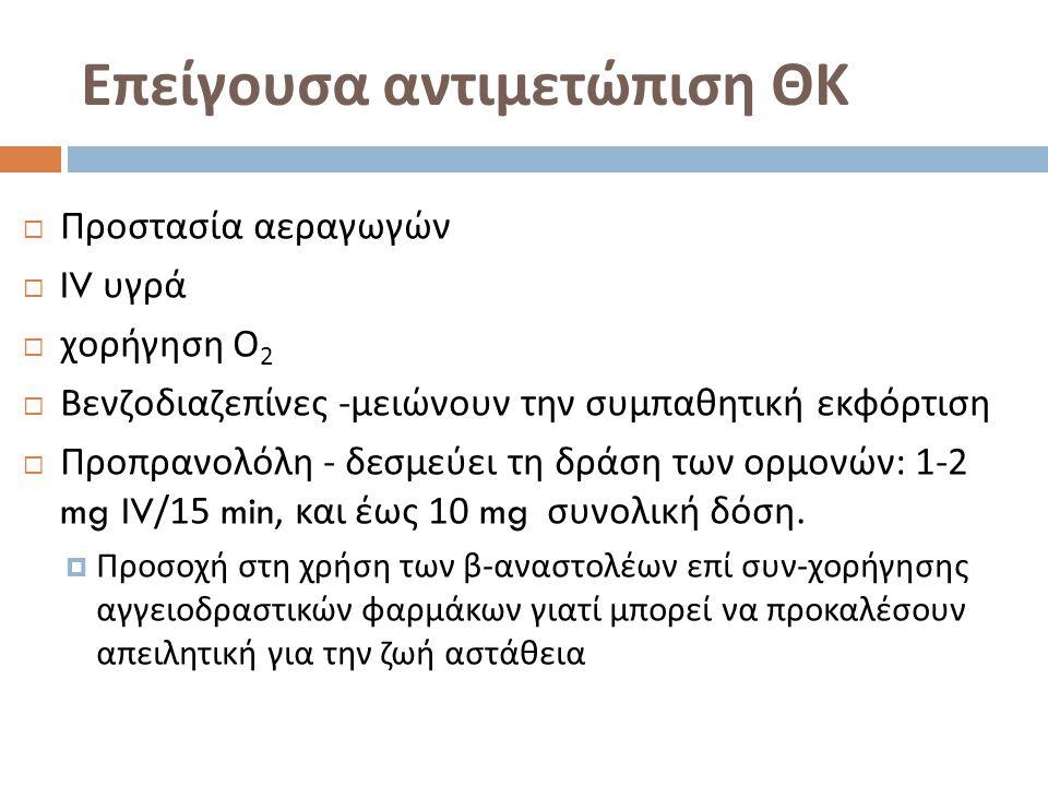 Επείγουσα αντιμετώπιση ΘΚ  Προστασία αεραγωγών  IV υγρά  χορήγηση Ο 2  Βενζοδιαζεπίνες - μειώνουν την συμπαθητική εκφόρτιση  Προπρανολόλη - δεσμεύει τη δράση των ορμονών : 1-2 mg IV/15 min, και έως 10 mg συνολική δόση.