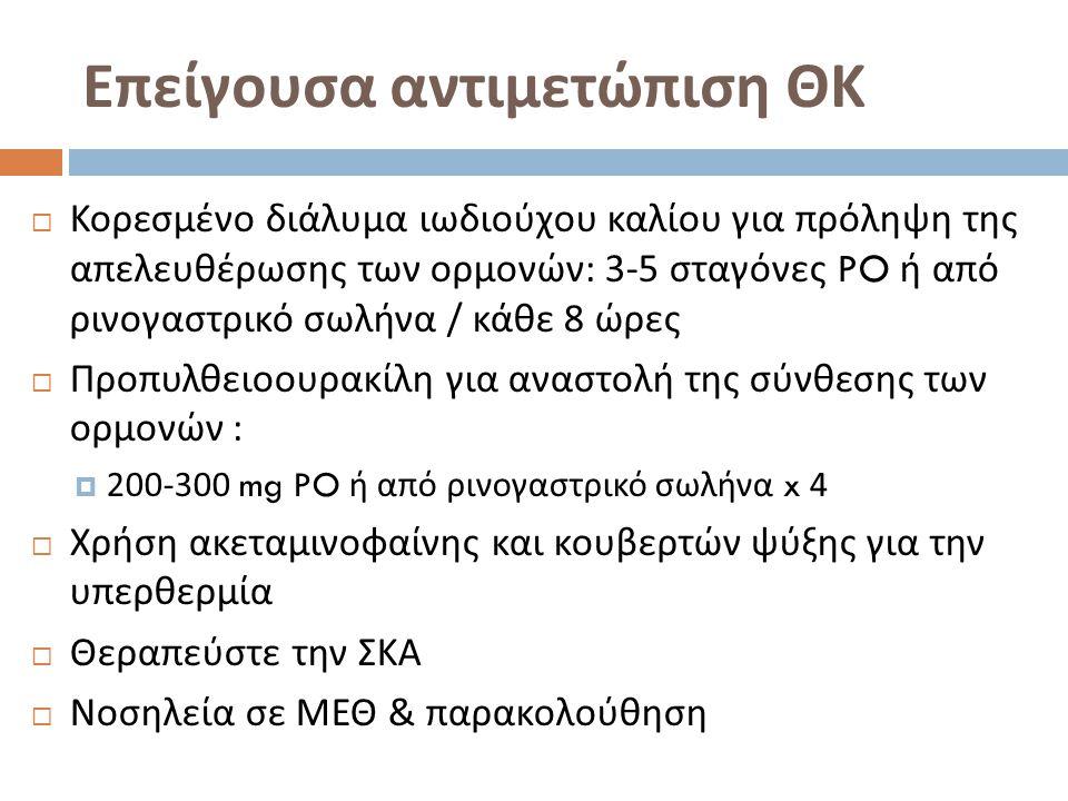 Επείγουσα αντιμετώπιση ΘΚ  Κορεσμένο διάλυμα ιωδιούχου καλίου για πρόληψη της απελευθέρωσης των ορμονών : 3-5 σταγόνες PO ή από ρινογαστρικό σωλήνα / κάθε 8 ώρες  Προπυλθειοουρακίλη για αναστολή της σύνθεσης των ορμονών :  200-300 mg PO ή από ρινογαστρικό σωλήνα x 4  Χρήση ακεταμινοφαίνης και κουβερτών ψύξης για την υπερθερμία  Θεραπεύστε την ΣΚΑ  Νοσηλεία σε ΜΕΘ & παρακολούθηση
